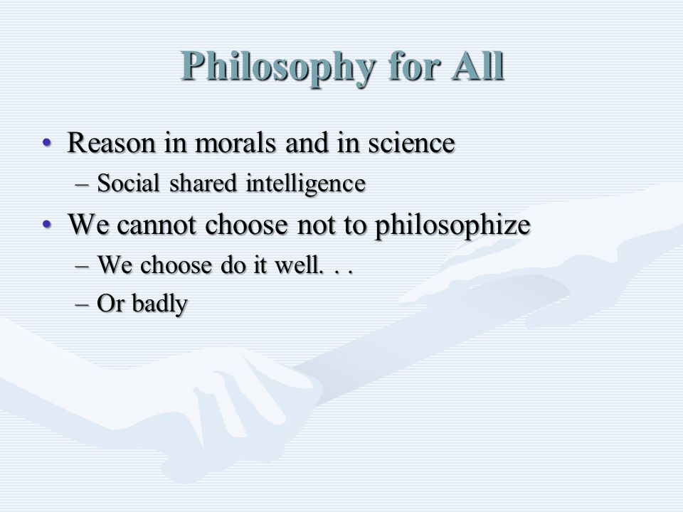 Philosophy for All Reason in morals and in scienceReason in morals and in science –Social shared intelligence We cannot choose not to philosophizeWe cannot choose not to philosophize –We choose do it well...