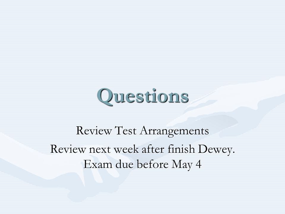 Questions Review Test Arrangements Review next week after finish Dewey. Exam due before May 4