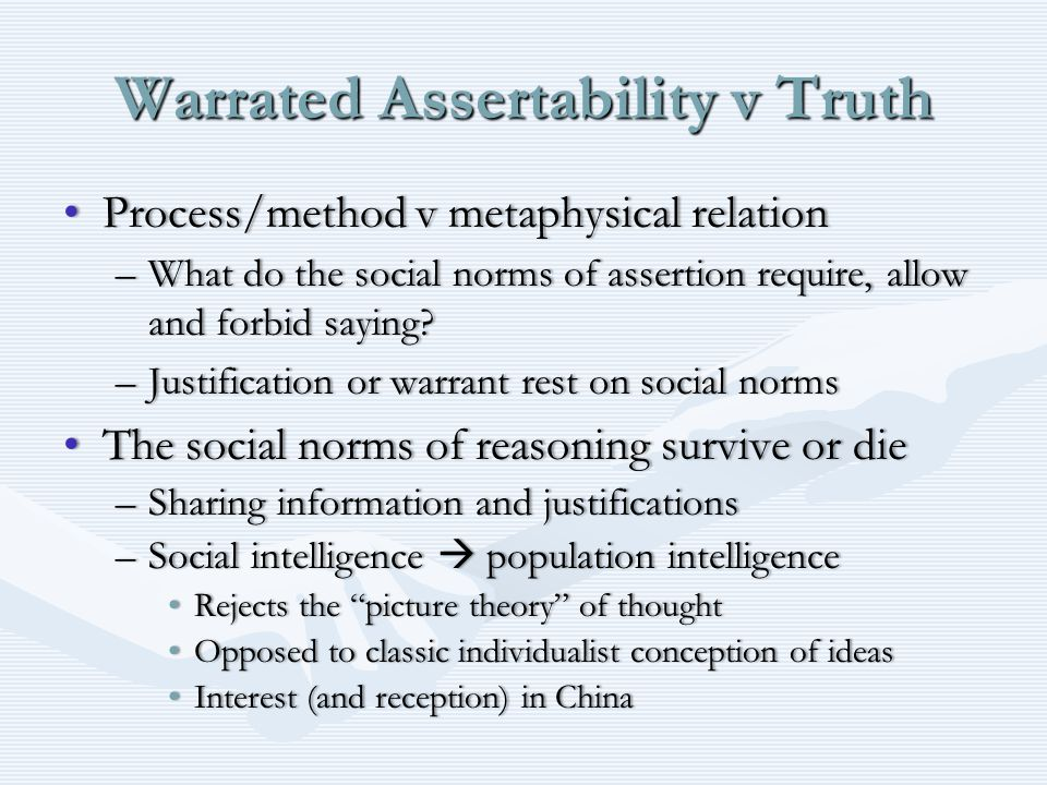 Warrated Assertability v Truth Process/method v metaphysical relationProcess/method v metaphysical relation –What do the social norms of assertion require, allow and forbid saying.