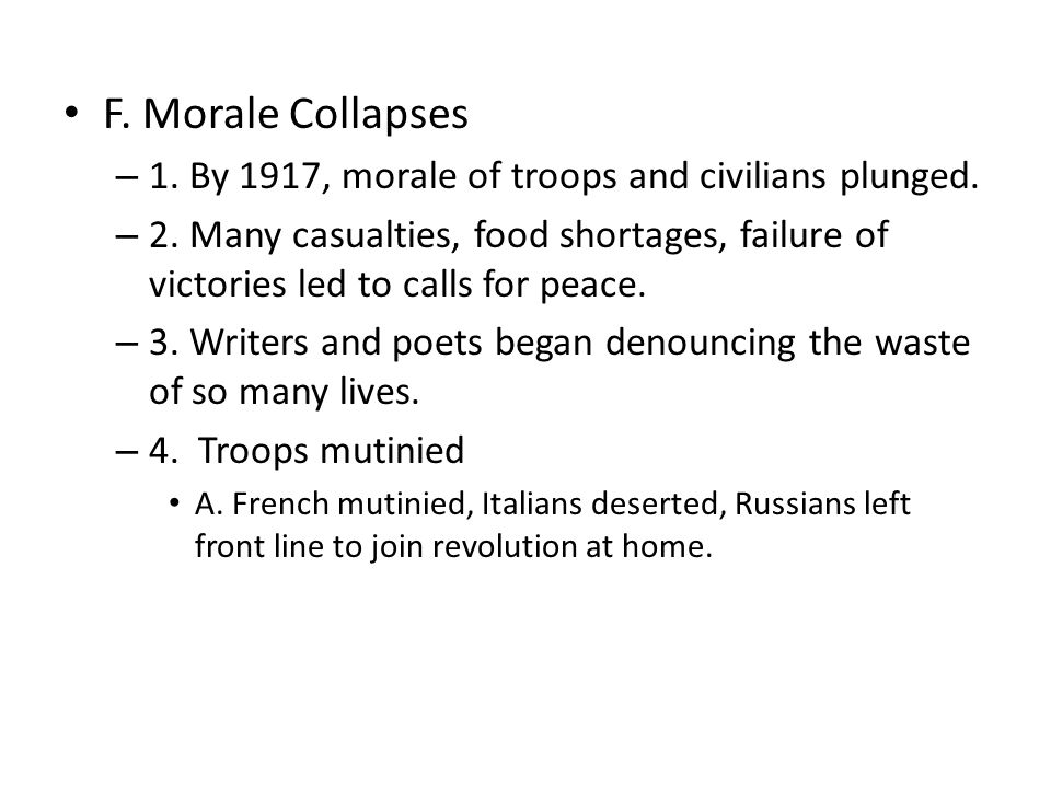 F. Morale Collapses – 1. By 1917, morale of troops and civilians plunged. – 2. Many casualties, food shortages, failure of victories led to calls for