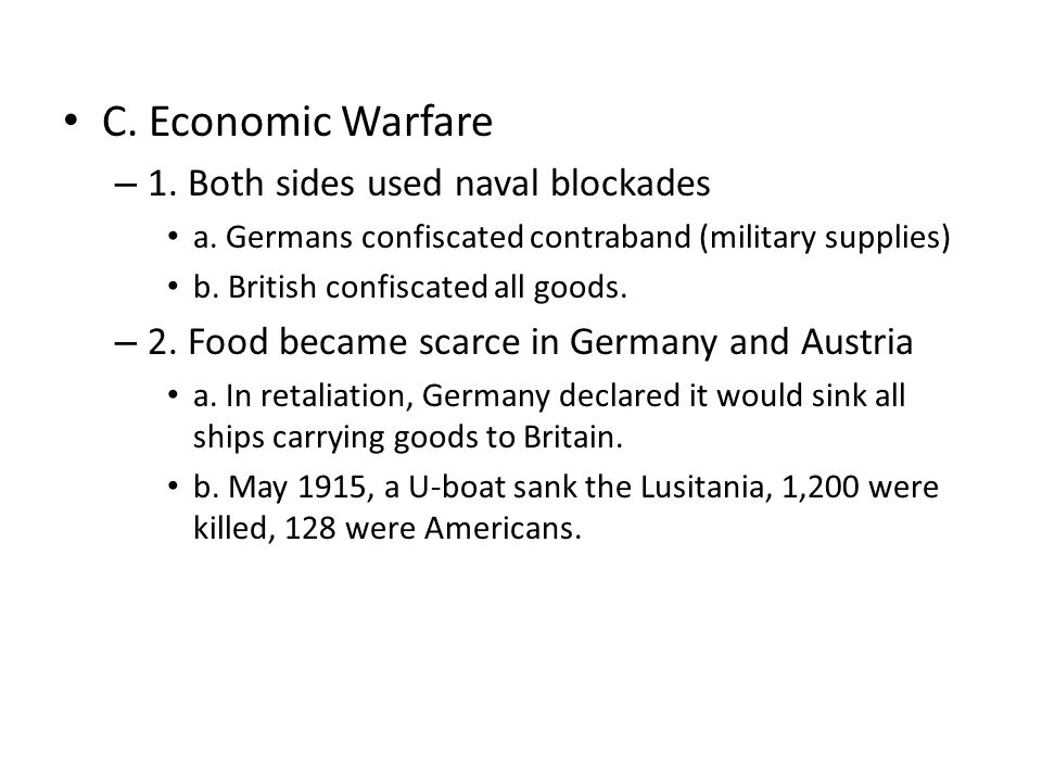C. Economic Warfare – 1. Both sides used naval blockades a. Germans confiscated contraband (military supplies) b. British confiscated all goods. – 2.