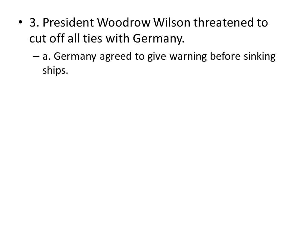3. President Woodrow Wilson threatened to cut off all ties with Germany. – a. Germany agreed to give warning before sinking ships.