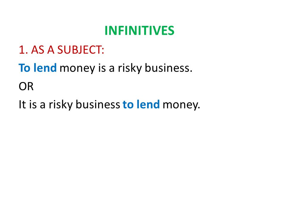 INFINITIVES 1. AS A SUBJECT: To lend money is a risky business.