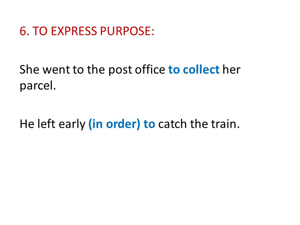 6. TO EXPRESS PURPOSE: She went to the post office to collect her parcel.