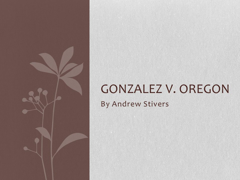 By Andrew Stivers GONZALEZ V. OREGON
