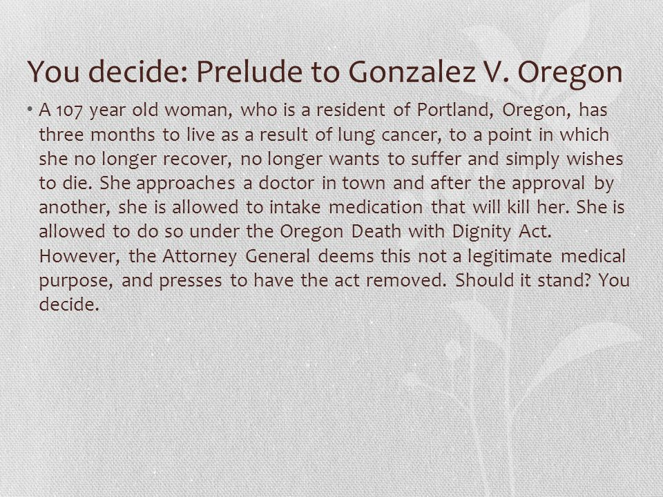 You decide: Prelude to Gonzalez V. Oregon A 107 year old woman, who is a resident of Portland, Oregon, has three months to live as a result of lung ca