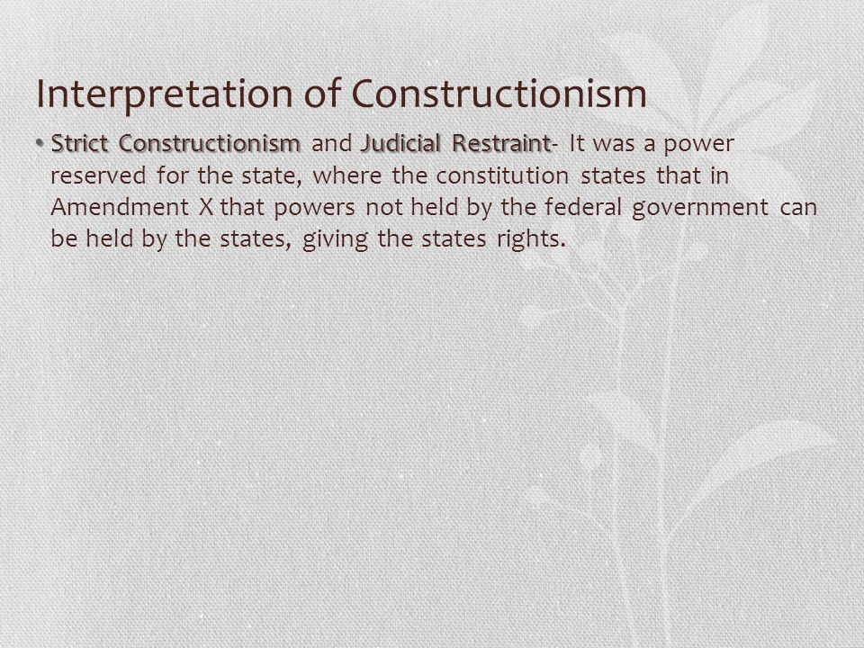 Interpretation of Constructionism Strict ConstructionismJudicial Restraint Strict Constructionism and Judicial Restraint- It was a power reserved for the state, where the constitution states that in Amendment X that powers not held by the federal government can be held by the states, giving the states rights.