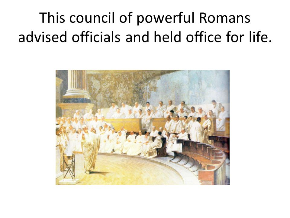This council of powerful Romans advised officials and held office for life.