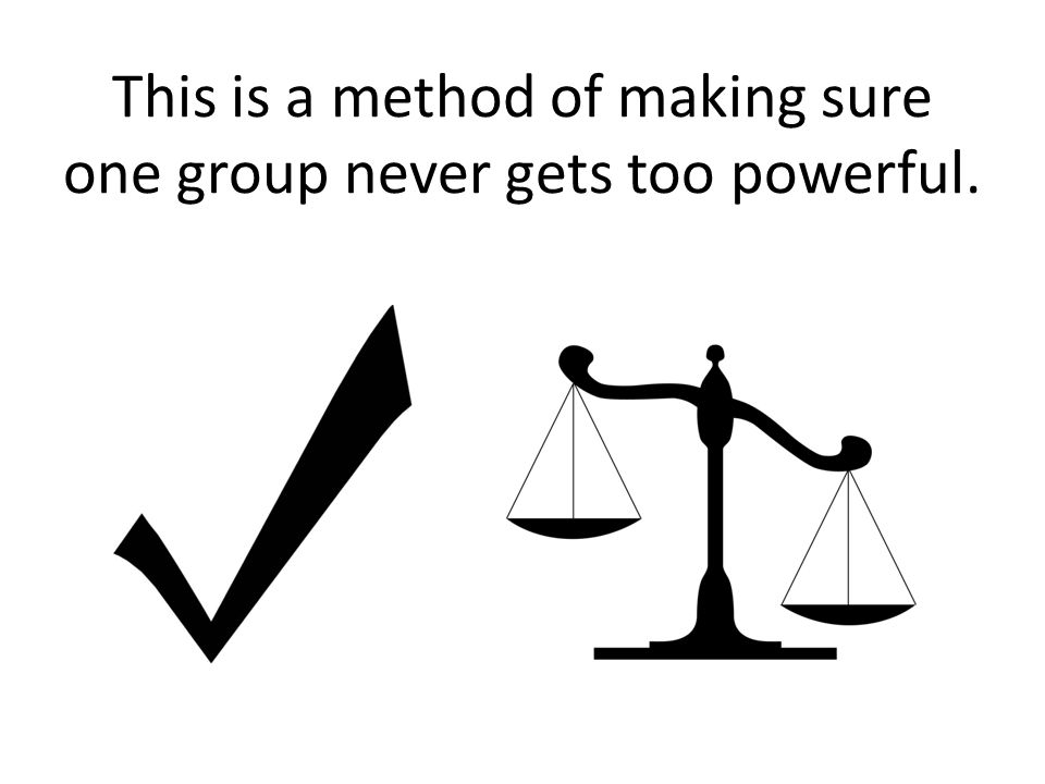 This is a method of making sure one group never gets too powerful.