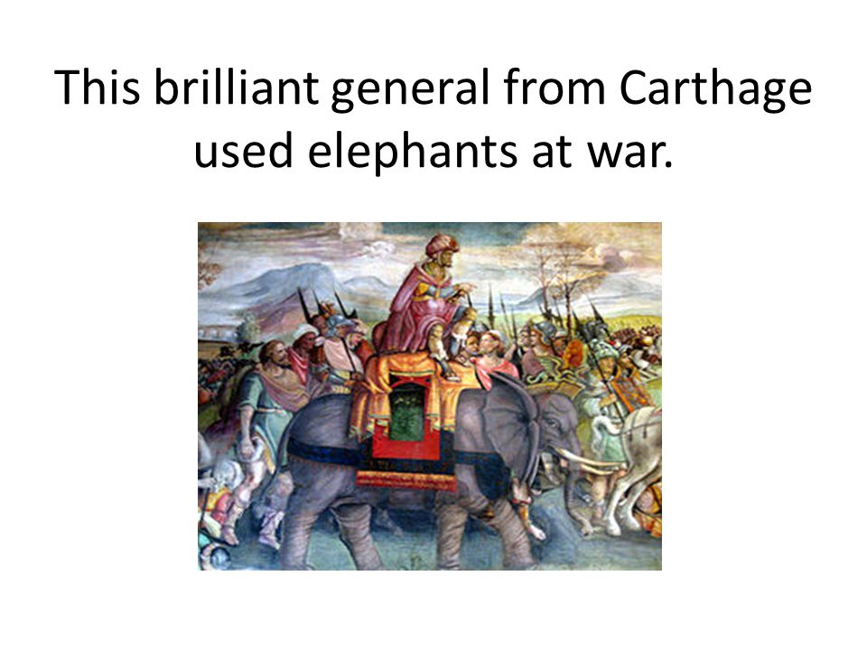 This brilliant general from Carthage used elephants at war.