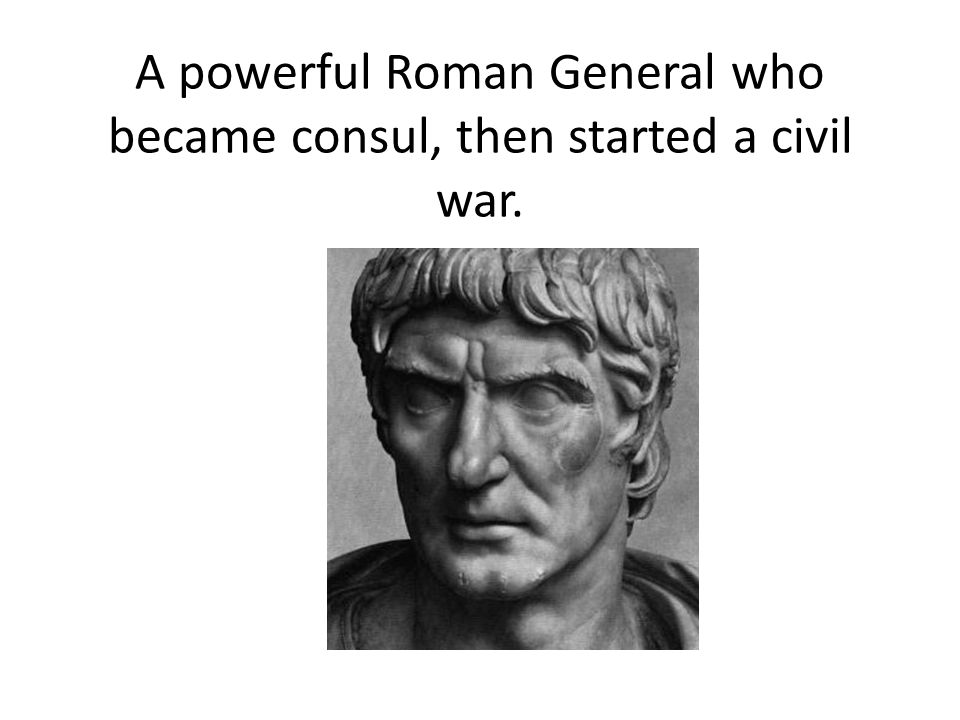 A powerful Roman General who became consul, then started a civil war.