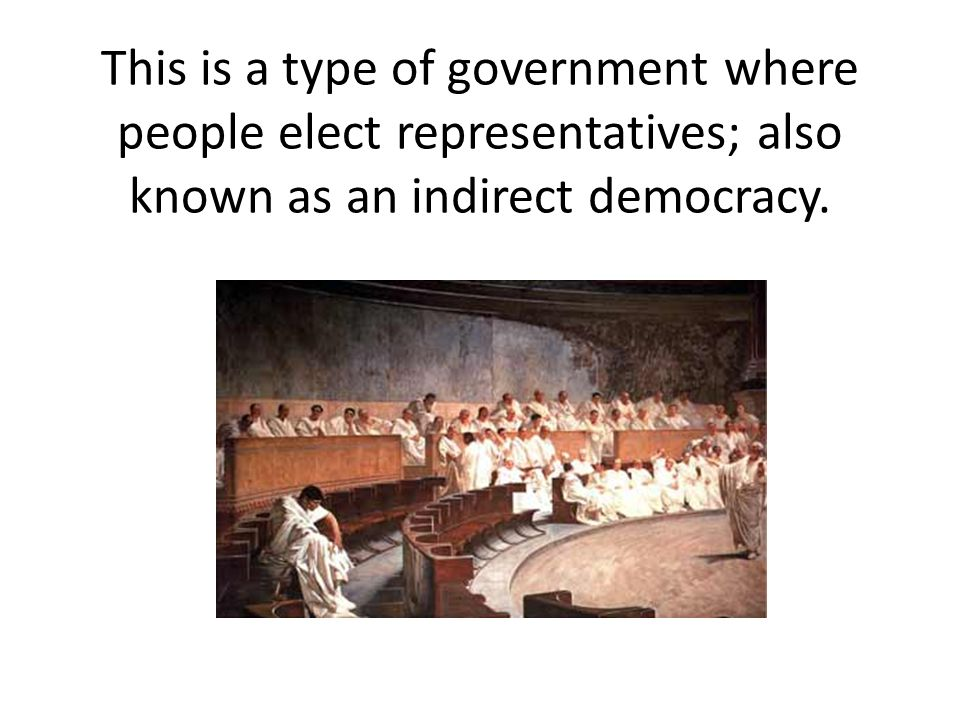 This is a type of government where people elect representatives; also known as an indirect democracy.