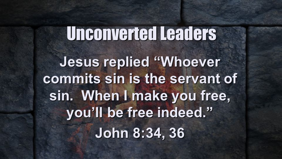 Unconverted Leaders Jesus replied Whoever commits sin is the servant of sin.
