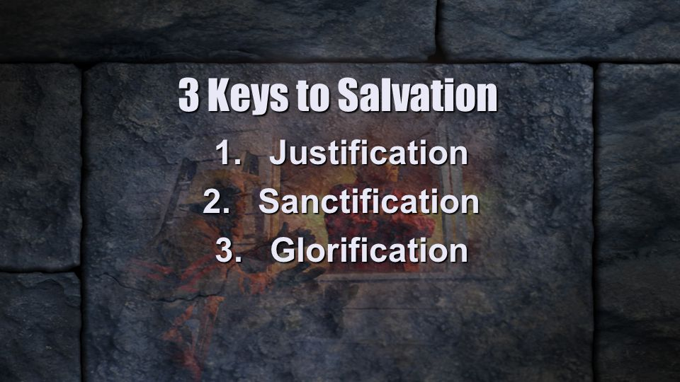 3 Keys to Salvation 1.Justification 2.Sanctification 3.Glorification