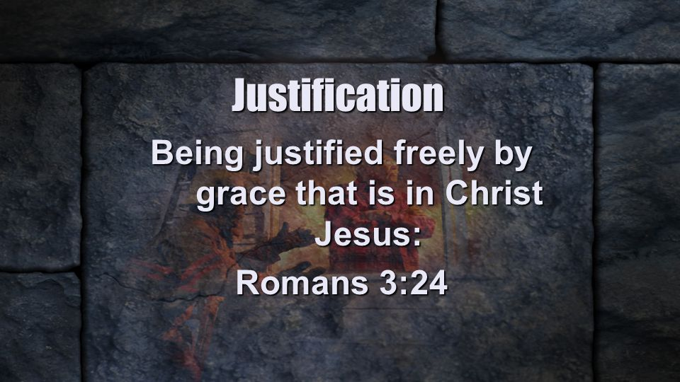 Justification Being justified freely by grace that is in Christ Jesus: Romans 3:24
