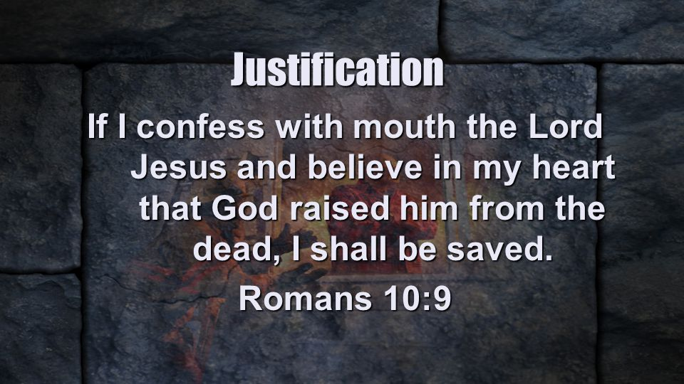 Justification If I confess with mouth the Lord Jesus and believe in my heart that God raised him from the dead, I shall be saved.