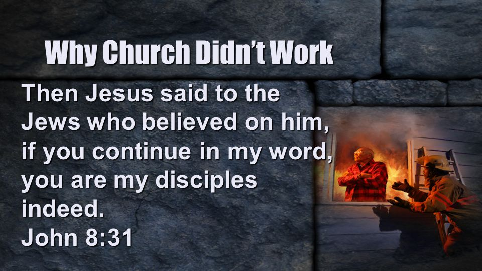Why Church Didn't Work Then Jesus said to the Jews who believed on him, if you continue in my word, you are my disciples indeed.