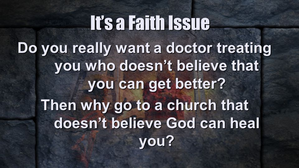 It's a Faith Issue Do you really want a doctor treating you who doesn't believe that you can get better.