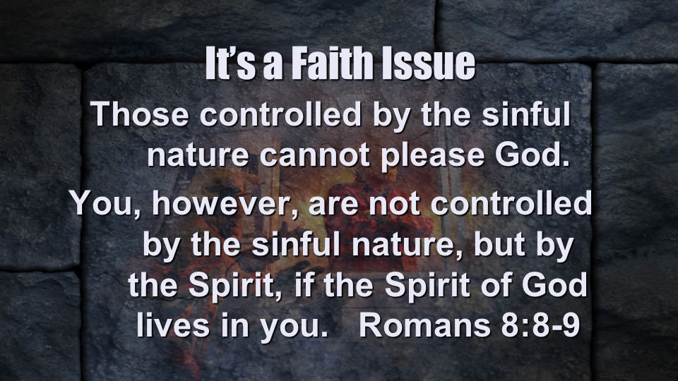 It's a Faith Issue Those controlled by the sinful nature cannot please God.