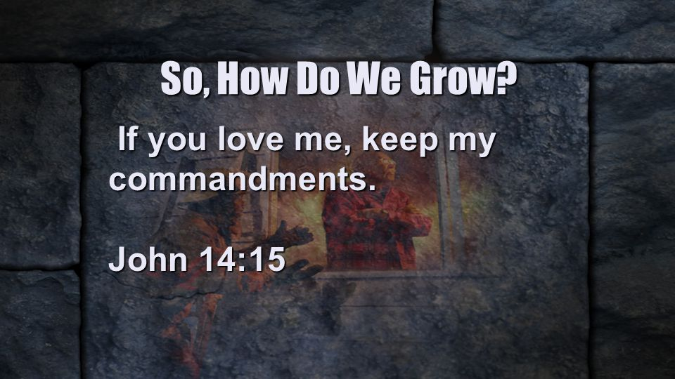 So, How Do We Grow. If you love me, keep my commandments.