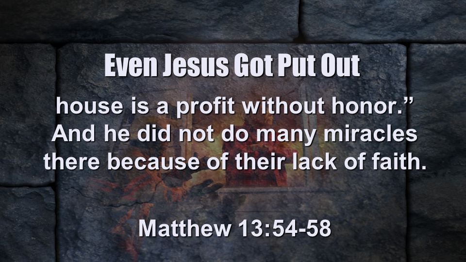 Even Jesus Got Put Out house is a profit without honor. And he did not do many miracles there because of their lack of faith.