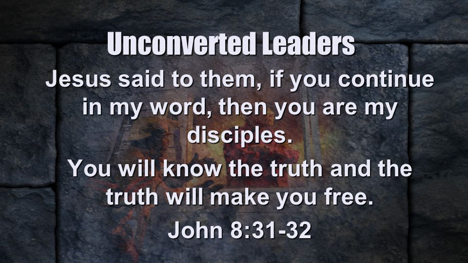 Unconverted Leaders Jesus said to them, if you continue in my word, then you are my disciples.