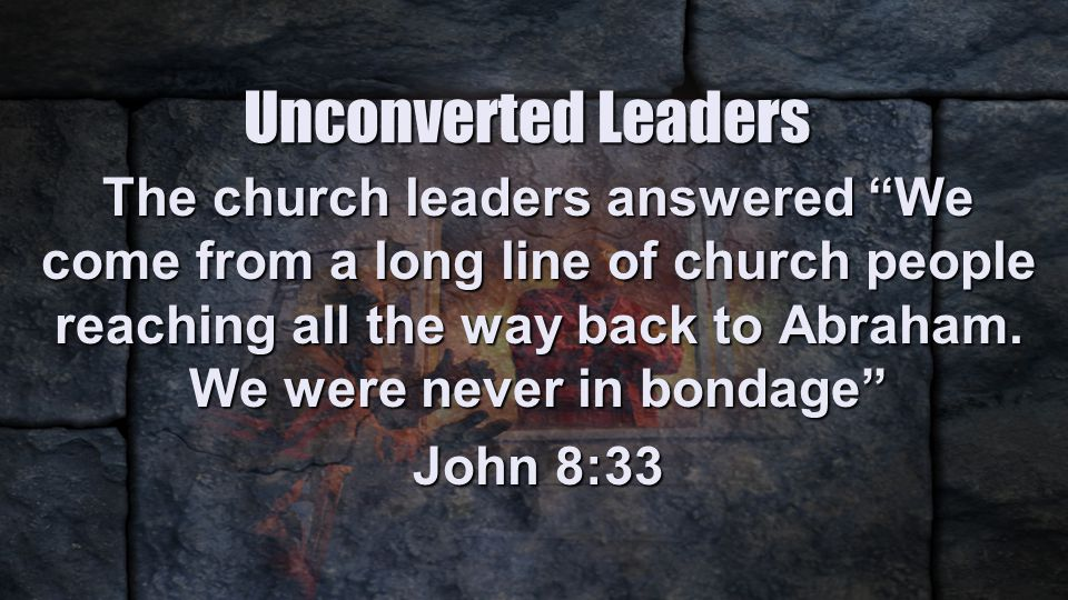 Unconverted Leaders The church leaders answered We come from a long line of church people reaching all the way back to Abraham.