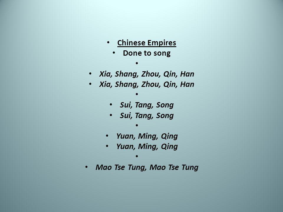 Chinese Empires Done to song Xia, Shang, Zhou, Qin, Han Sui, Tang, Song Yuan, Ming, Qing Mao Tse Tung, Mao Tse Tung