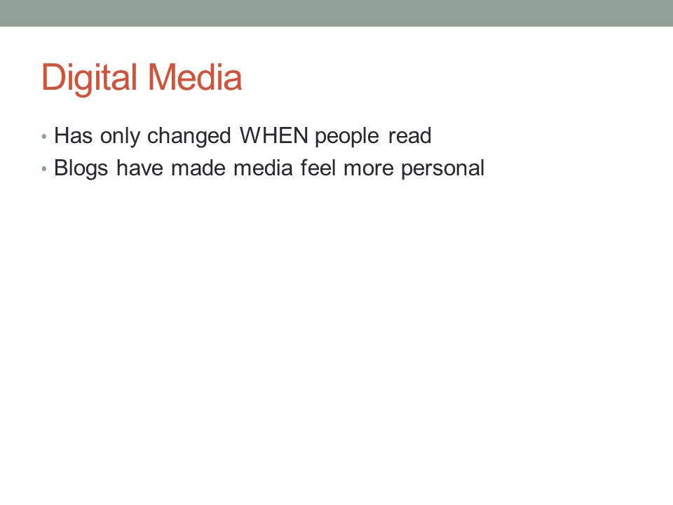 Digital Media Has only changed WHEN people read Blogs have made media feel more personal