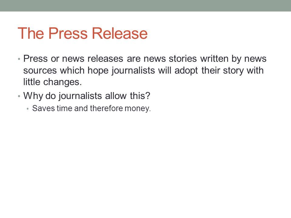 The Press Release Press or news releases are news stories written by news sources which hope journalists will adopt their story with little changes. W