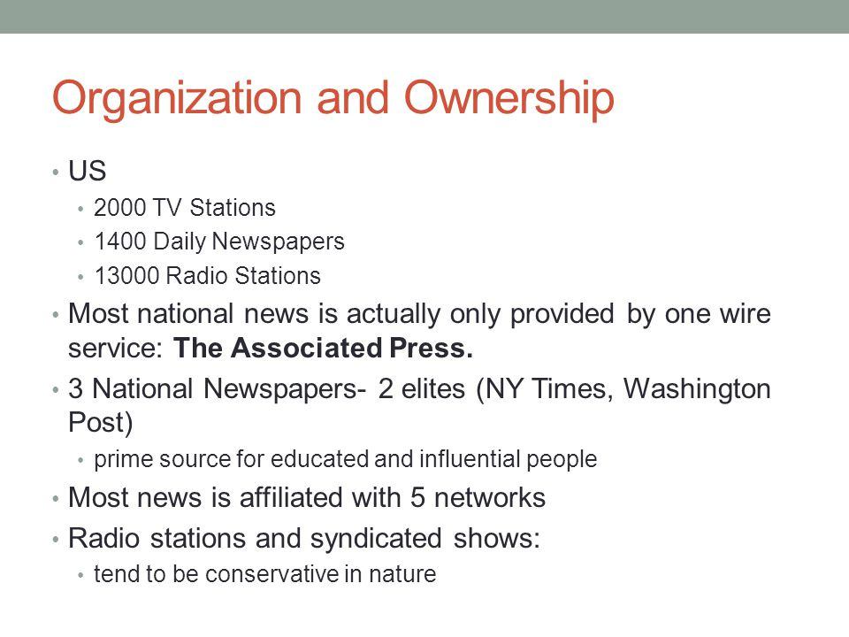 Organization and Ownership US 2000 TV Stations 1400 Daily Newspapers 13000 Radio Stations Most national news is actually only provided by one wire ser