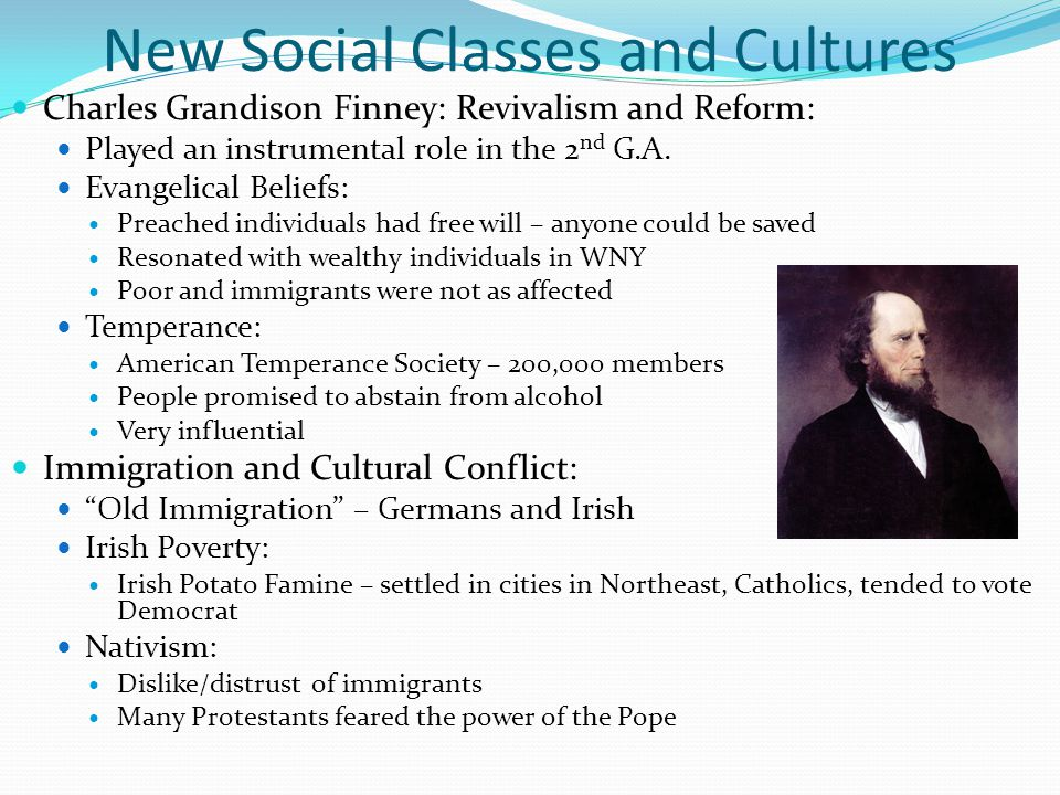 New Social Classes and Cultures Charles Grandison Finney: Revivalism and Reform: Played an instrumental role in the 2 nd G.A.