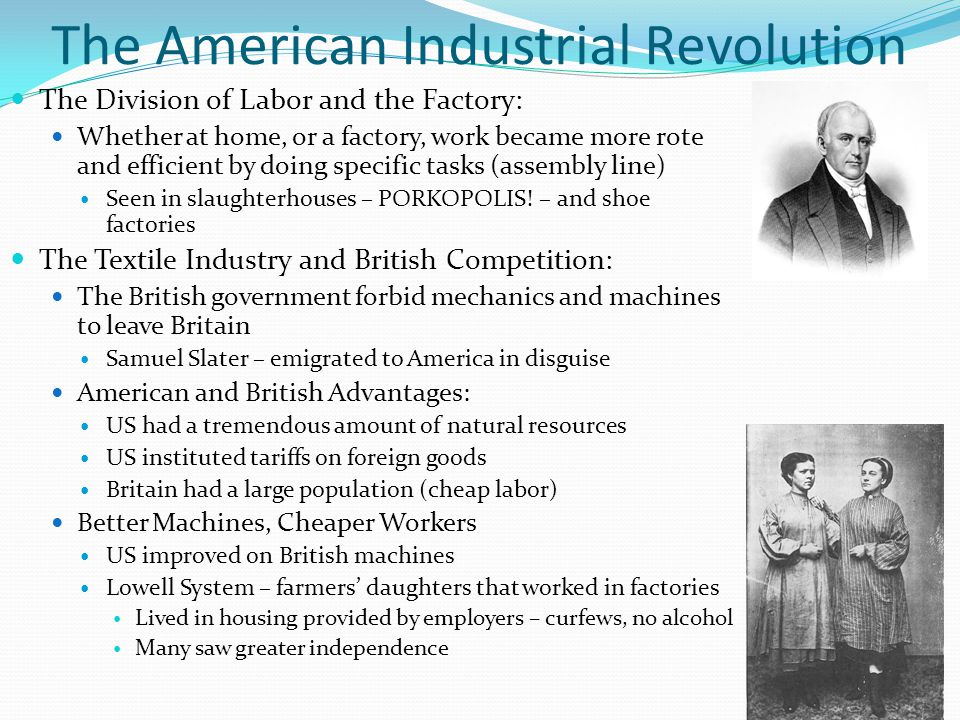 The American Industrial Revolution The Division of Labor and the Factory: Whether at home, or a factory, work became more rote and efficient by doing specific tasks (assembly line) Seen in slaughterhouses – PORKOPOLIS.