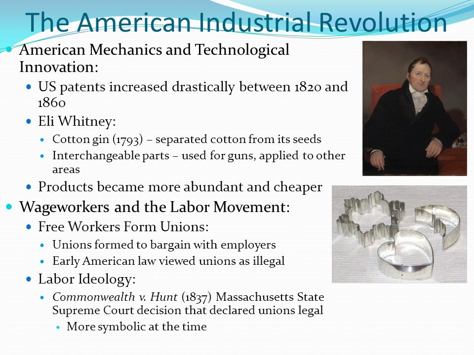 The American Industrial Revolution American Mechanics and Technological Innovation: US patents increased drastically between 1820 and 1860 Eli Whitney: Cotton gin (1793) – separated cotton from its seeds Interchangeable parts – used for guns, applied to other areas Products became more abundant and cheaper Wageworkers and the Labor Movement: Free Workers Form Unions: Unions formed to bargain with employers Early American law viewed unions as illegal Labor Ideology: Commonwealth v.
