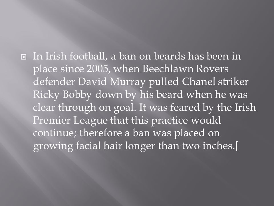  In Irish football, a ban on beards has been in place since 2005, when Beechlawn Rovers defender David Murray pulled Chanel striker Ricky Bobby down