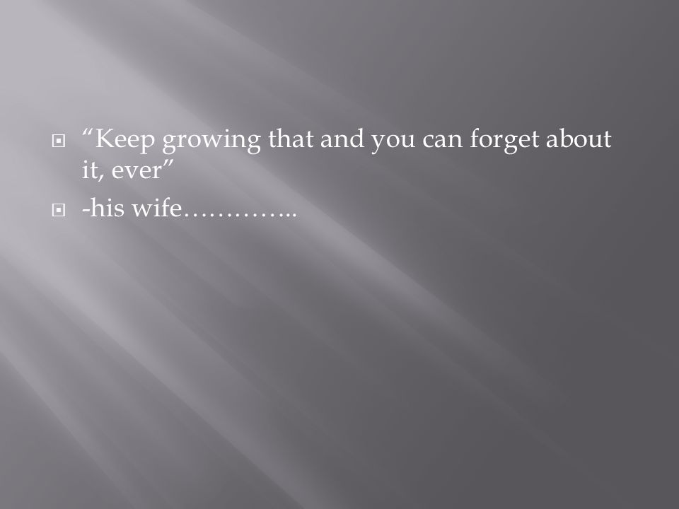 " ""Keep growing that and you can forget about it, ever""  -his wife………….."