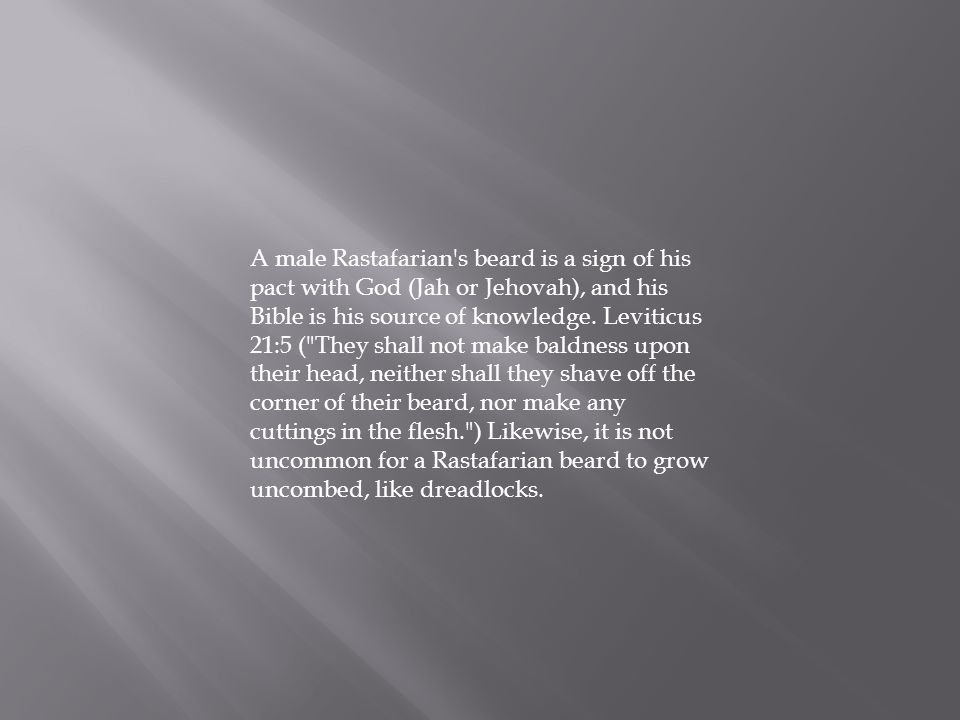 A male Rastafarian's beard is a sign of his pact with God (Jah or Jehovah), and his Bible is his source of knowledge. Leviticus 21:5 (