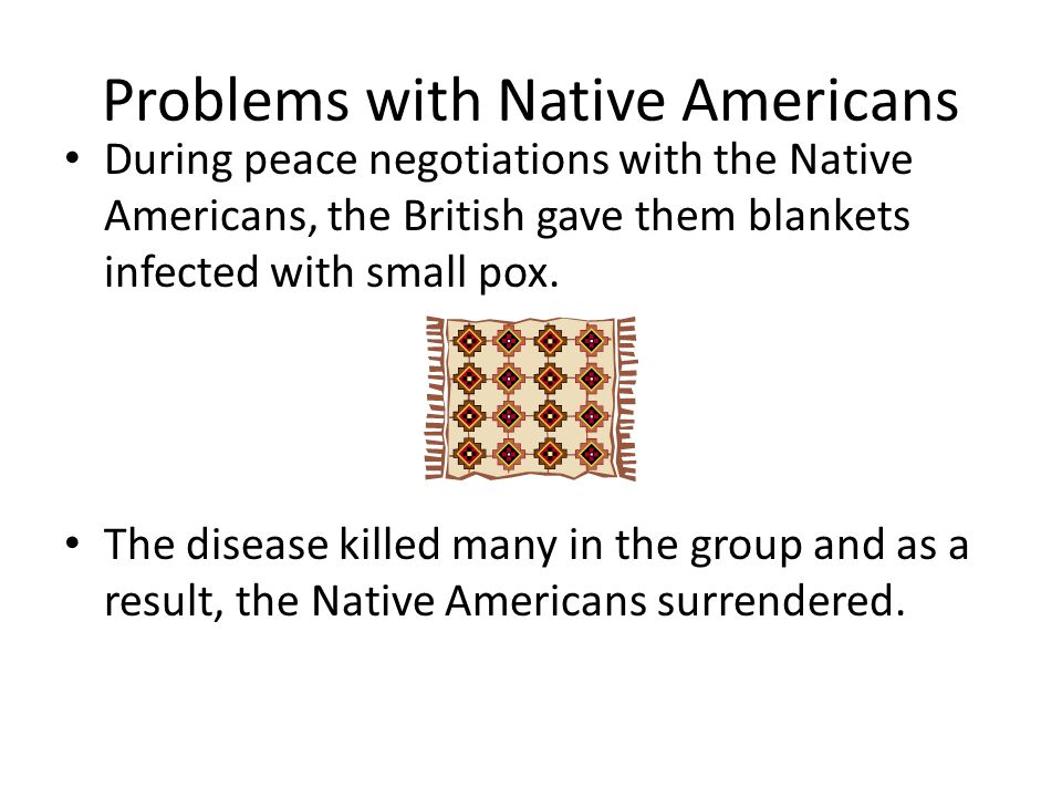 Problems with Native Americans During peace negotiations with the Native Americans, the British gave them blankets infected with small pox.
