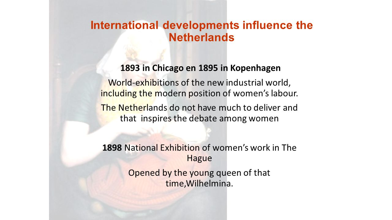 International developments influence the Netherlands 1893 in Chicago en 1895 in Kopenhagen World-exhibitions of the new industrial world, including the modern position of women's labour.