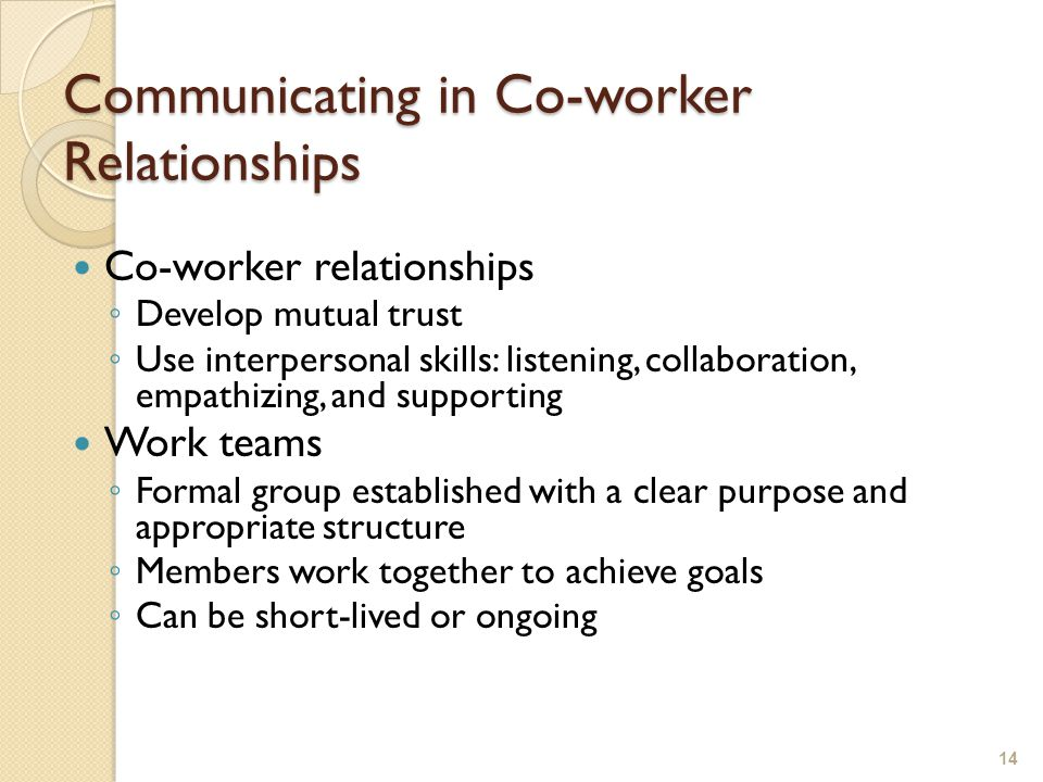 Communicating in Co-worker Relationships Co-worker relationships ◦ Develop mutual trust ◦ Use interpersonal skills: listening, collaboration, empathizing, and supporting Work teams ◦ Formal group established with a clear purpose and appropriate structure ◦ Members work together to achieve goals ◦ Can be short-lived or ongoing 14