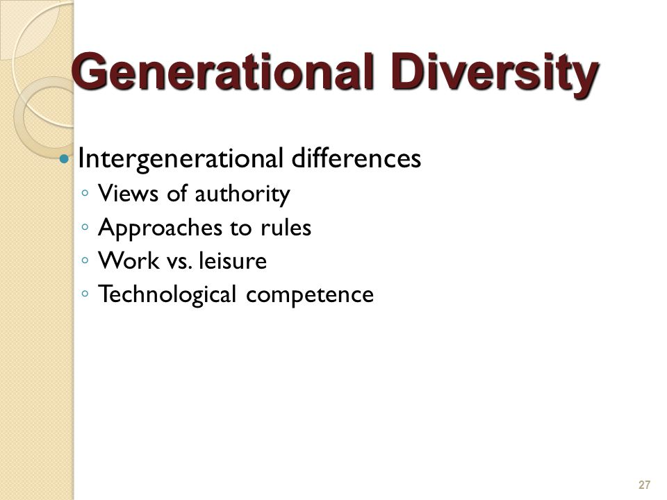 Intergenerational differences ◦ Views of authority ◦ Approaches to rules ◦ Work vs.