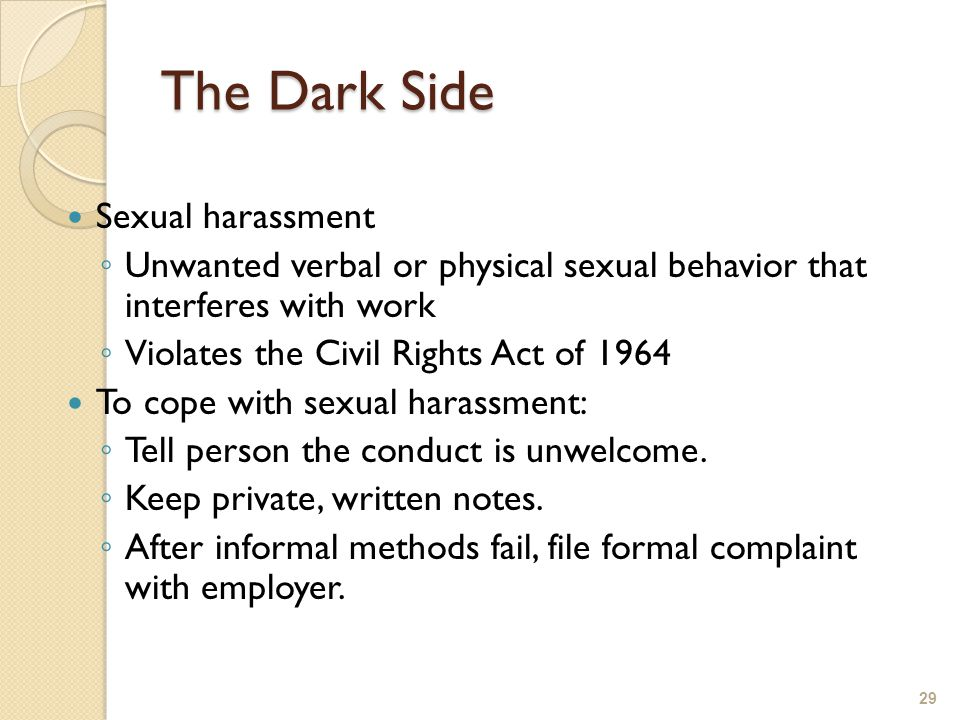 The Dark Side Sexual harassment ◦ Unwanted verbal or physical sexual behavior that interferes with work ◦ Violates the Civil Rights Act of 1964 To cope with sexual harassment: ◦ Tell person the conduct is unwelcome.