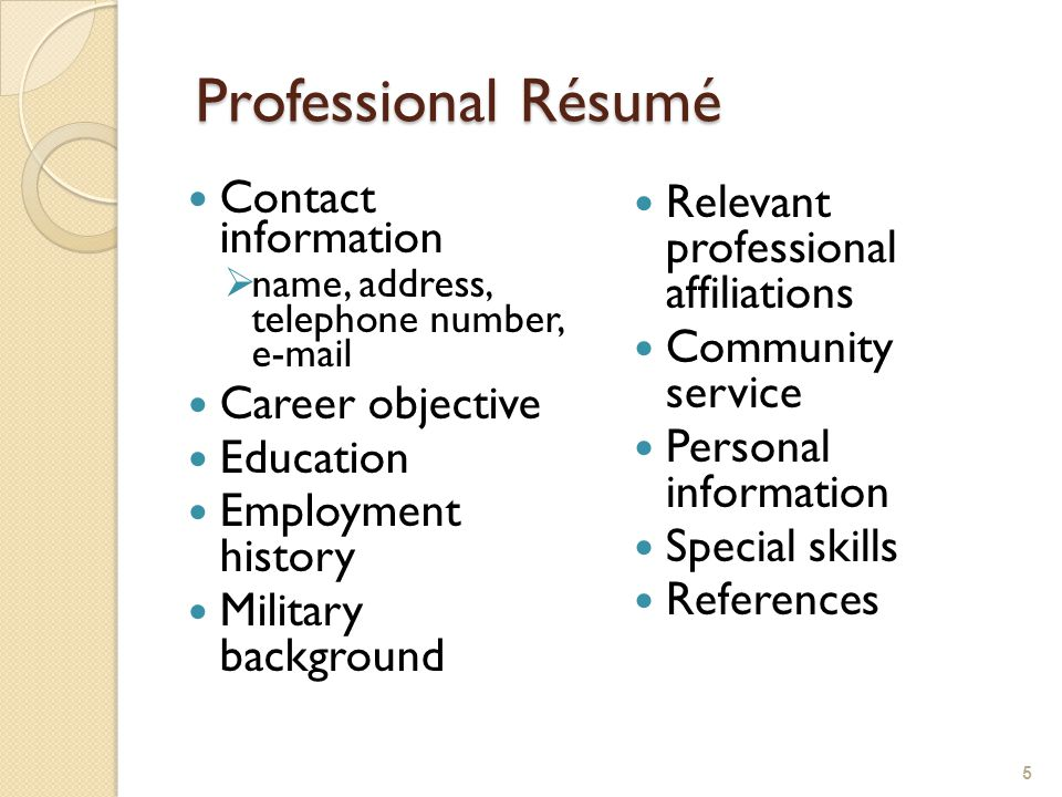 Professional Résumé Professional Résumé Contact information  name, address, telephone number, e-mail Career objective Education Employment history Military background Relevant professional affiliations Community service Personal information Special skills References 5