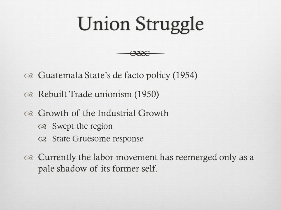 Union StruggleUnion Struggle  Guatemala State's de facto policy (1954)  Rebuilt Trade unionism (1950)  Growth of the Industrial Growth  Swept the region  State Gruesome response  Currently the labor movement has reemerged only as a pale shadow of its former self.
