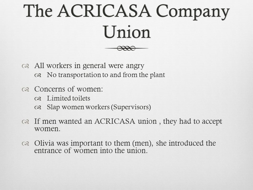The ACRICASA Company Union  All workers in general were angry  No transportation to and from the plant  Concerns of women:  Limited toilets  Slap women workers (Supervisors)  If men wanted an ACRICASA union, they had to accept women.