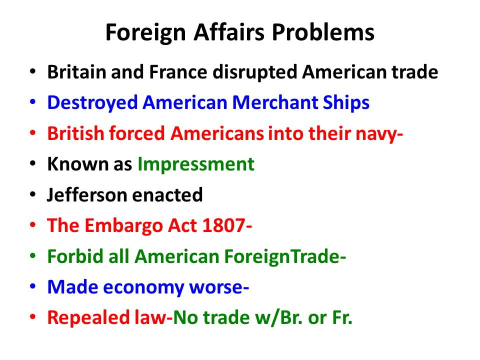Britain and France disrupted American trade Destroyed American Merchant Ships British forced Americans into their navy- Known as Impressment Jefferson enacted The Embargo Act 1807- Forbid all American ForeignTrade- Made economy worse- Repealed law-No trade w/Br.