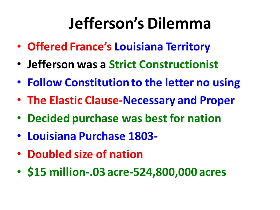 Jefferson's Dilemma Offered France's Louisiana Territory Jefferson was a Strict Constructionist Follow Constitution to the letter no using The Elastic Clause-Necessary and Proper Decided purchase was best for nation Louisiana Purchase 1803- Doubled size of nation $15 million-.03 acre-524,800,000 acres