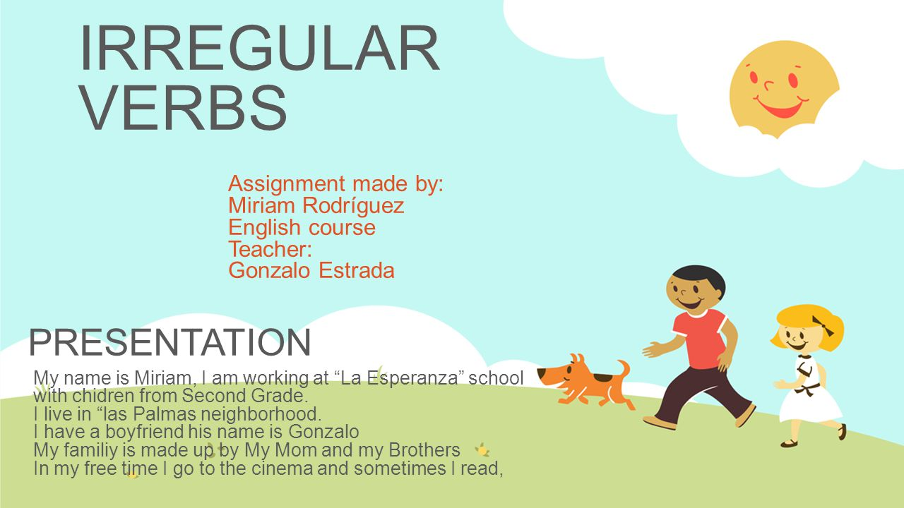 IRREGULAR VERBS Assignment made by: Miriam Rodríguez English course Teacher: Gonzalo Estrada My name is Miriam, I am working at La Esperanza school with chidren from Second Grade.