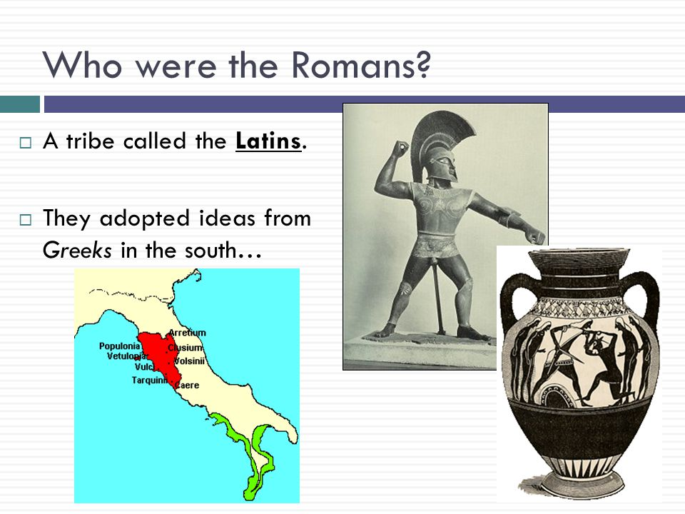 Who were the Romans?  A tribe called the Latins.  They adopted ideas from Greeks in the south…