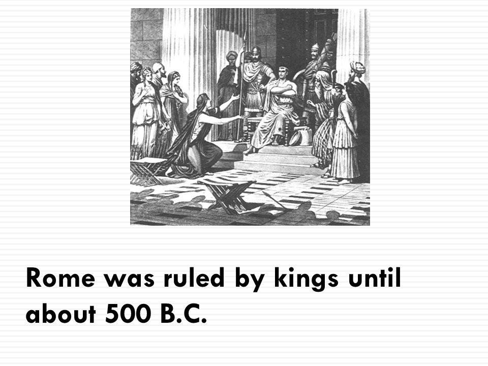 Rome was ruled by kings until about 500 B.C.